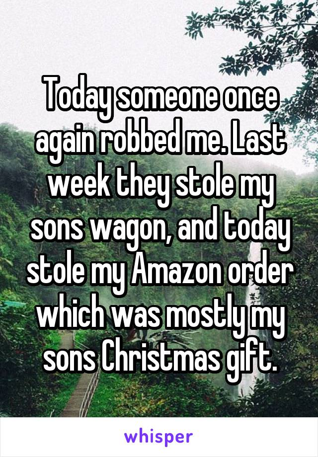 Today someone once again robbed me. Last week they stole my sons wagon, and today stole my Amazon order which was mostly my sons Christmas gift.