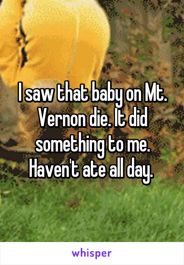 I saw that baby on Mt. Vernon die. It did something to me. Haven't ate all day.