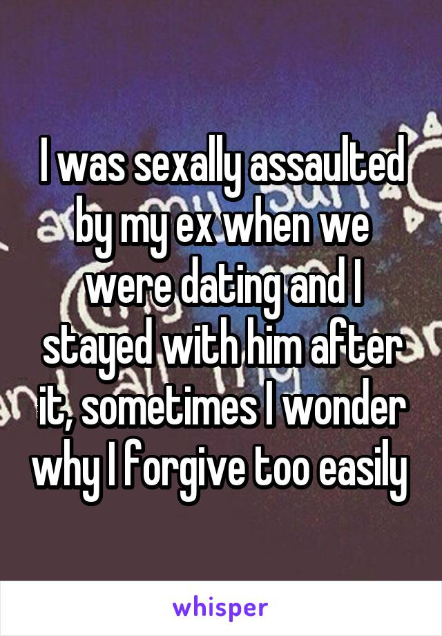 I was sexally assaulted by my ex when we were dating and I stayed with him after it, sometimes I wonder why I forgive too easily