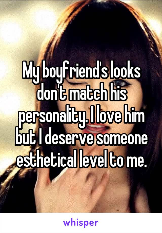 My boyfriend's looks don't match his personality. I love him but I deserve someone esthetical level to me.