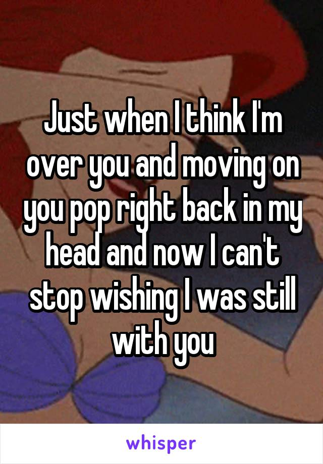 Just when I think I'm over you and moving on you pop right back in my head and now I can't stop wishing I was still with you