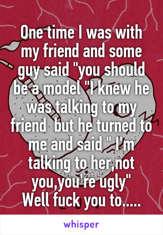"""One time I was with my friend and some guy said """"you should be a model """"I knew he was talking to my friend  but he turned to me and said """" I'm talking to her,not you,you're ugly"""" Well fuck you to....."""