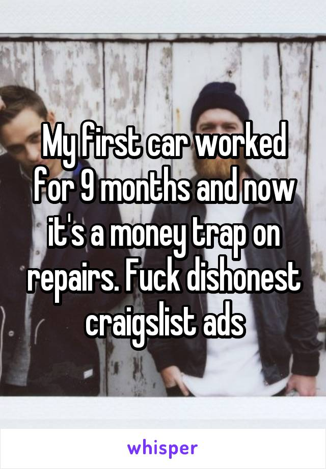 My first car worked for 9 months and now it's a money trap on repairs. Fuck dishonest craigslist ads