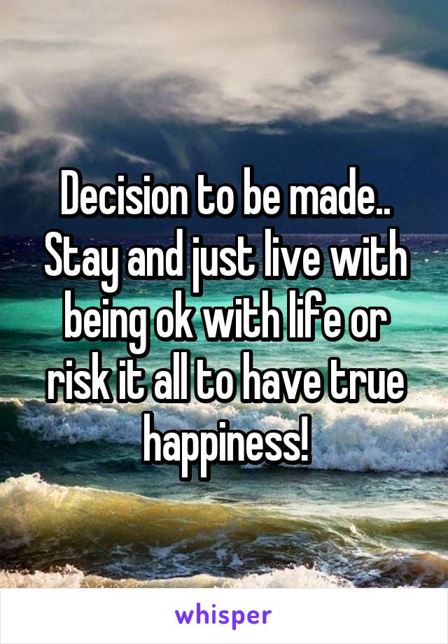 Decision to be made.. Stay and just live with being ok with life or risk it all to have true happiness!