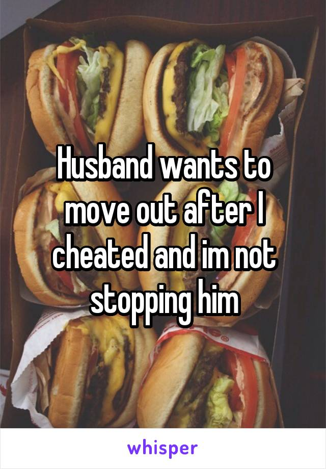 Husband wants to move out after I cheated and im not stopping him