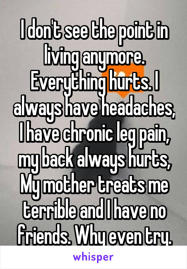 I don't see the point in living anymore. Everything hurts. I always have headaches, I have chronic leg pain, my back always hurts, My mother treats me terrible and I have no friends. Why even try.