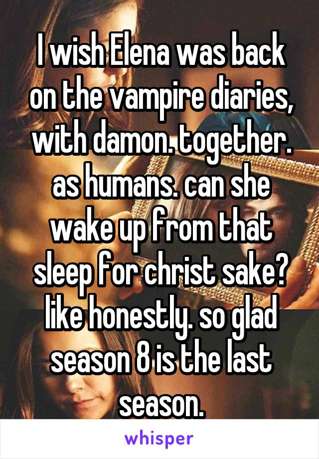 I wish Elena was back on the vampire diaries, with damon. together. as humans. can she wake up from that sleep for christ sake? like honestly. so glad season 8 is the last season.
