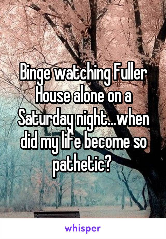 Binge watching Fuller House alone on a Saturday night...when did my life become so pathetic?