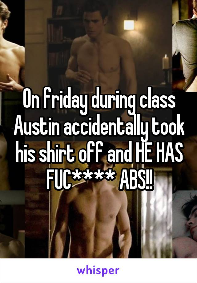On friday during class Austin accidentally took his shirt off and HE HAS FUC**** ABS!!