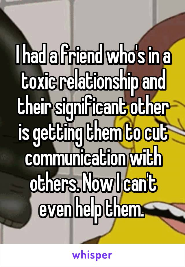 I had a friend who's in a toxic relationship and their significant other is getting them to cut communication with others. Now I can't even help them.