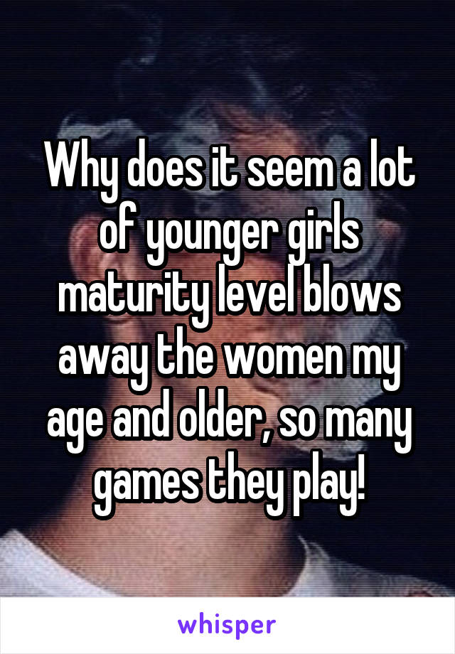Why does it seem a lot of younger girls maturity level blows away the women my age and older, so many games they play!
