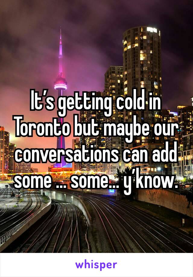 It's getting cold in Toronto but maybe our conversations can add some ... some... y'know.