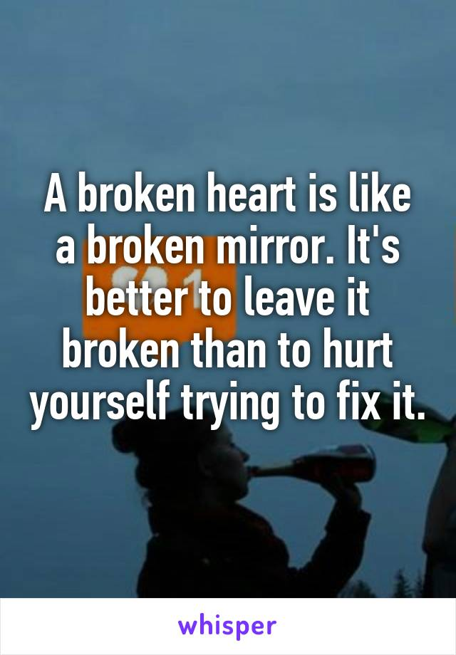 A broken heart is like a broken mirror. It's better to leave it broken than to hurt yourself trying to fix it.