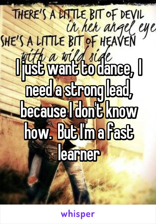 I just want to dance,  I need a strong lead, because I don't know how.  But I'm a fast learner