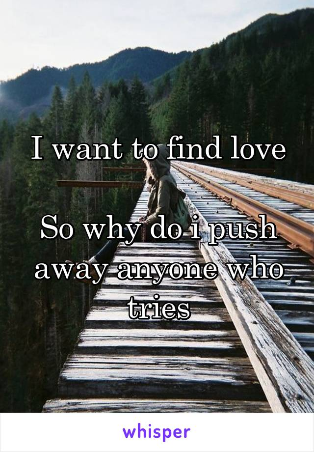 I want to find love  So why do i push away anyone who tries