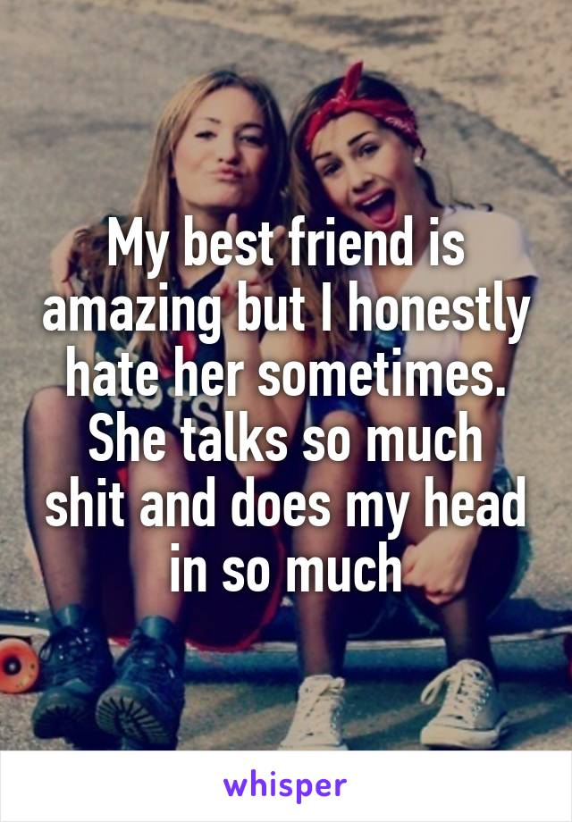 My best friend is amazing but I honestly hate her sometimes. She talks so much shit and does my head in so much