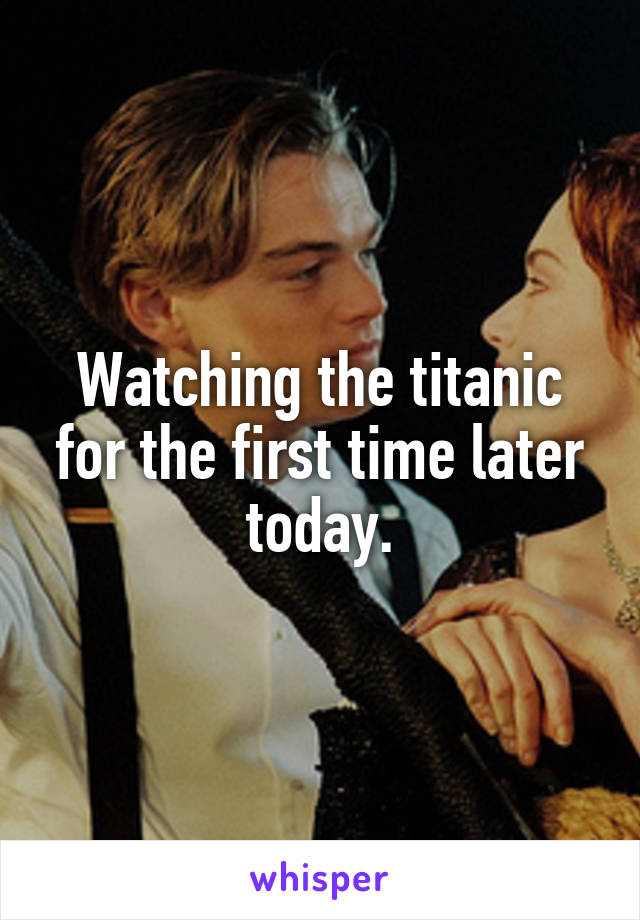 Watching the titanic for the first time later today.