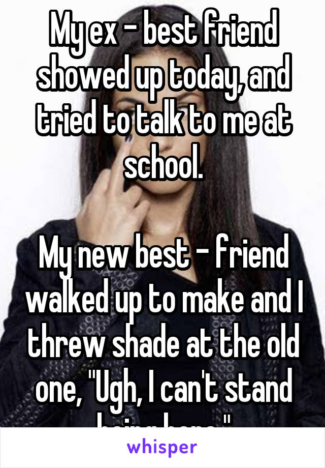 """My ex - best friend showed up today, and tried to talk to me at school.  My new best - friend walked up to make and I threw shade at the old one, """"Ugh, I can't stand being here."""""""