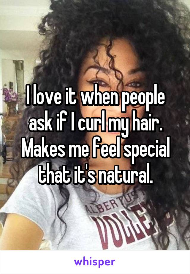 I love it when people ask if I curl my hair. Makes me feel special that it's natural.