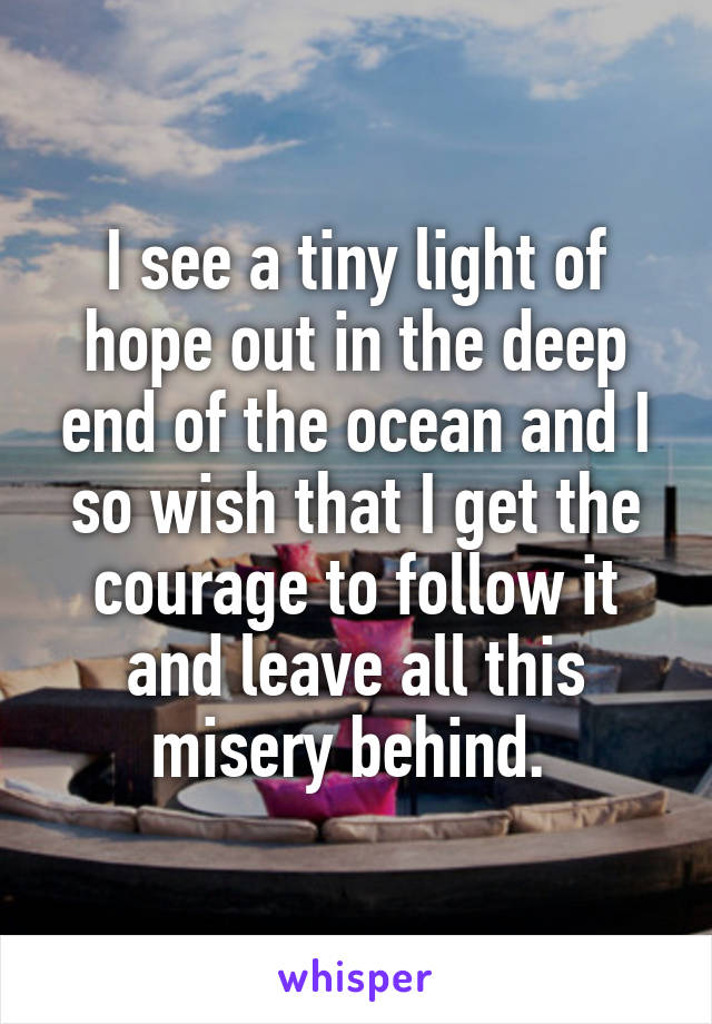 I see a tiny light of hope out in the deep end of the ocean and I so wish that I get the courage to follow it and leave all this misery behind.