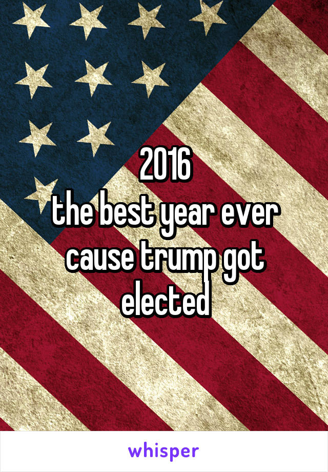 2016 the best year ever cause trump got elected