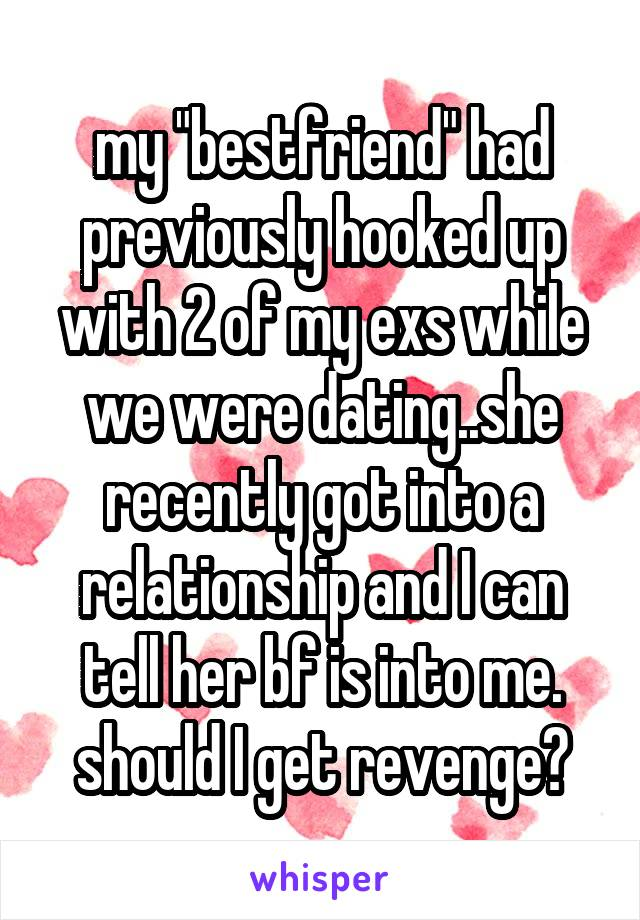 """my """"bestfriend"""" had previously hooked up with 2 of my exs while we were dating..she recently got into a relationship and I can tell her bf is into me. should I get revenge?"""