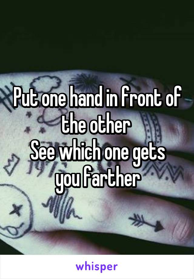 Put one hand in front of the other  See which one gets you farther