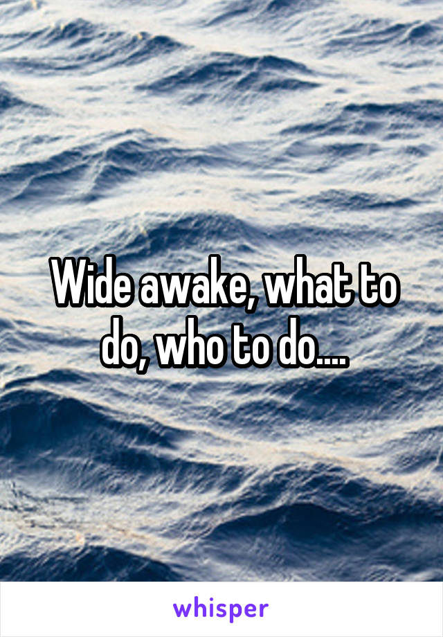 Wide awake, what to do, who to do....