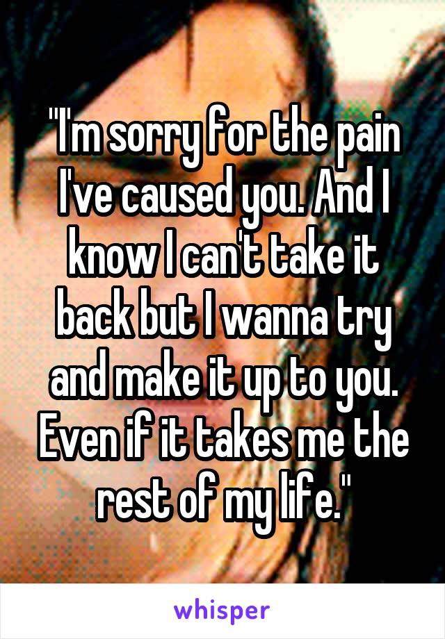 """""""I'm sorry for the pain I've caused you. And I know I can't take it back but I wanna try and make it up to you. Even if it takes me the rest of my life."""""""