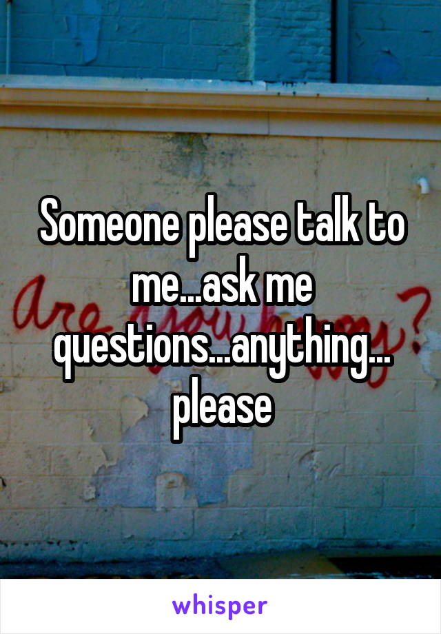 Someone please talk to me...ask me questions...anything... please