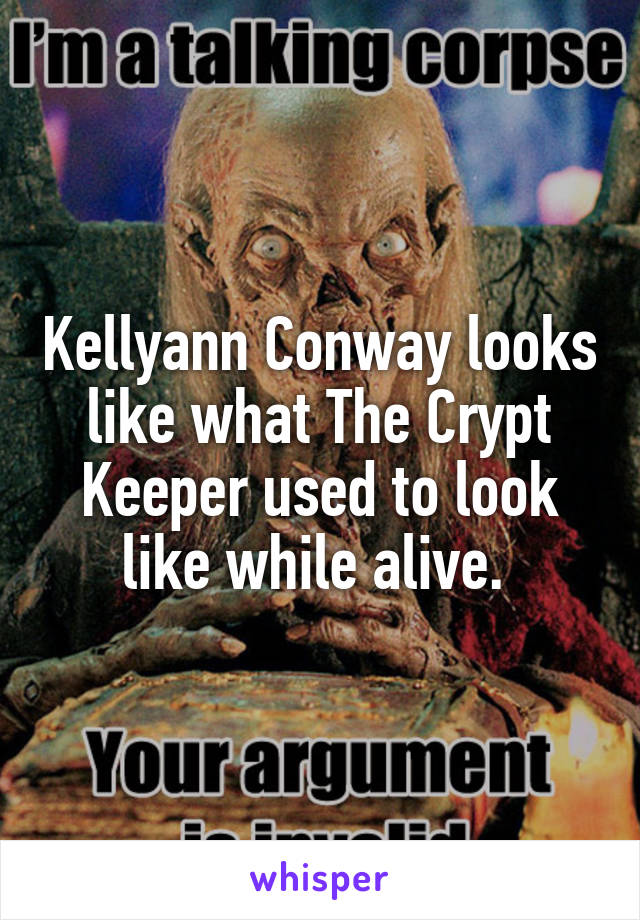 Kellyann Conway looks like what The Crypt Keeper used to look like while alive.