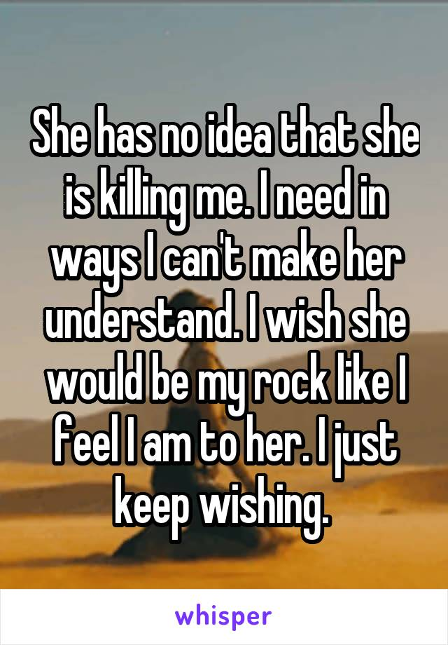She has no idea that she is killing me. I need in ways I can't make her understand. I wish she would be my rock like I feel I am to her. I just keep wishing.