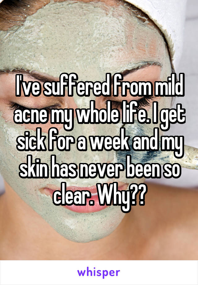 I've suffered from mild acne my whole life. I get sick for a week and my skin has never been so clear. Why??