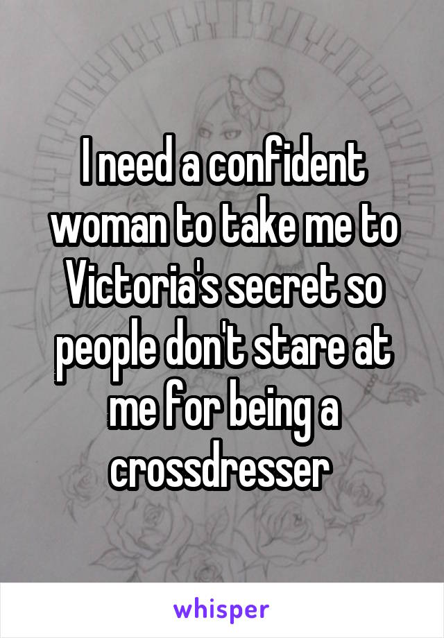 I need a confident woman to take me to Victoria's secret so people don't stare at me for being a crossdresser