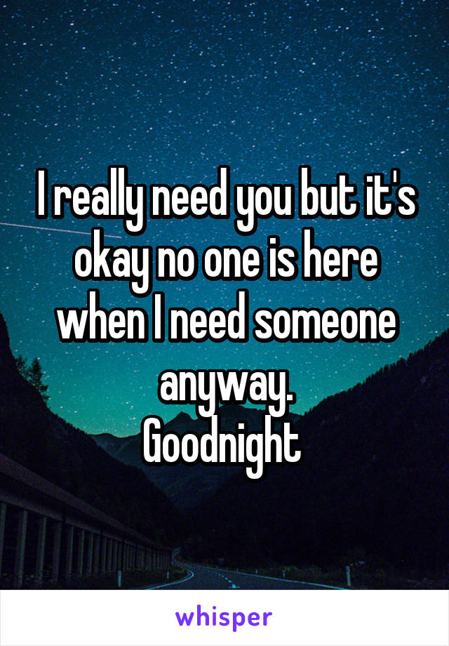 I really need you but it's okay no one is here when I need someone anyway. Goodnight