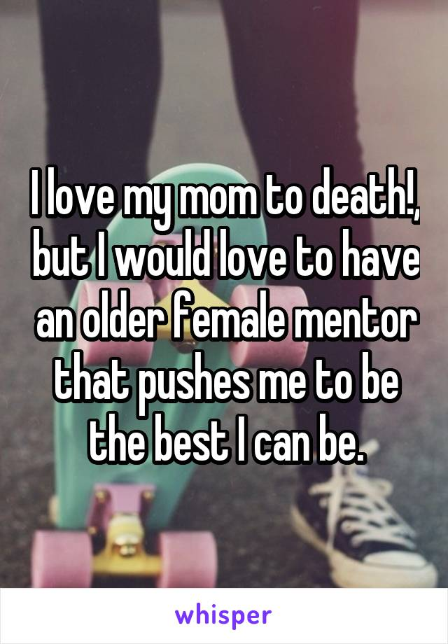 I love my mom to death!, but I would love to have an older female mentor that pushes me to be the best I can be.