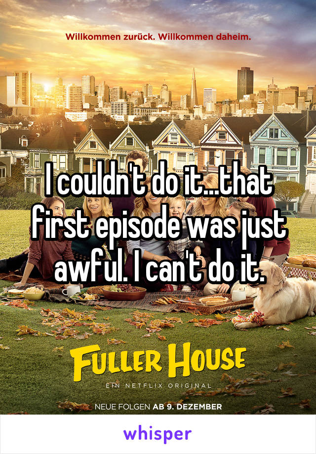 I couldn't do it...that first episode was just awful. I can't do it.