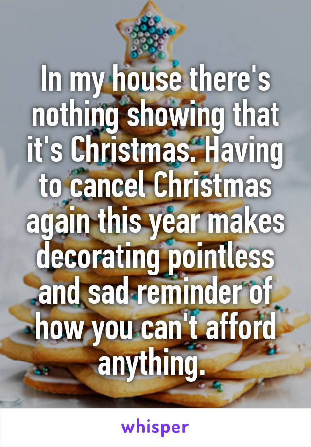 In my house there's nothing showing that it's Christmas. Having to cancel Christmas again this year makes decorating pointless and sad reminder of how you can't afford anything.