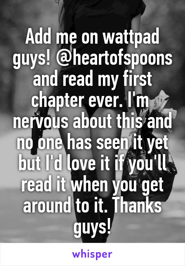 Add me on wattpad guys! @heartofspoons and read my first chapter ever. I'm  nervous about this and no one has seen it yet but I'd love it if you'll read it when you get around to it. Thanks guys!