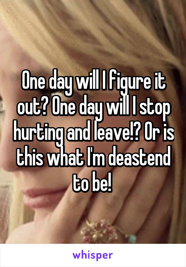 One day will I figure it out? One day will I stop hurting and leave!? Or is this what I'm deastend to be!