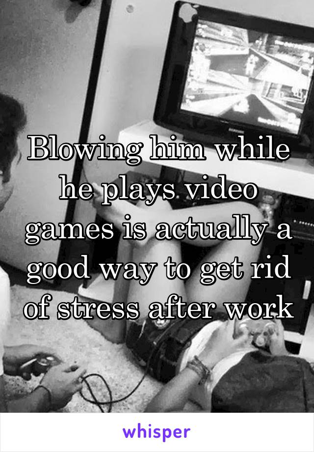 Blowing him while he plays video games is actually a good way to get rid of stress after work