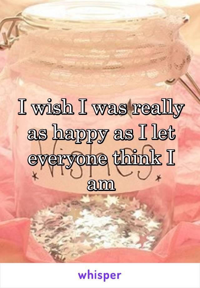 I wish I was really as happy as I let everyone think I am