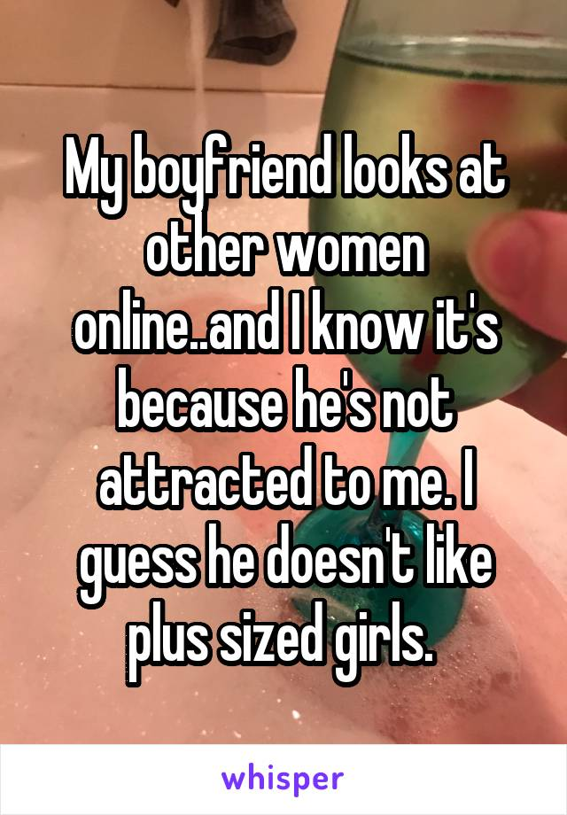 My boyfriend looks at other women online..and I know it's because he's not attracted to me. I guess he doesn't like plus sized girls.