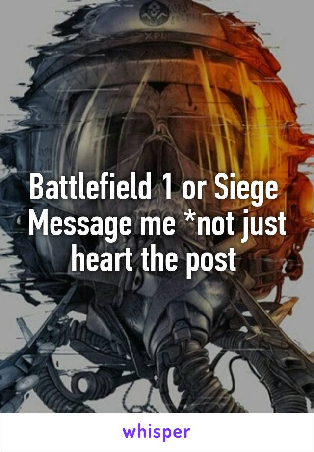 Battlefield 1 or Siege  Message me *not just heart the post