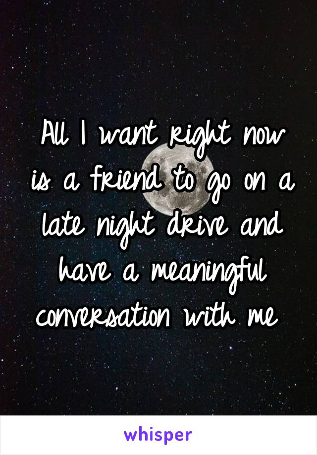 All I want right now is a friend to go on a late night drive and have a meaningful conversation with me