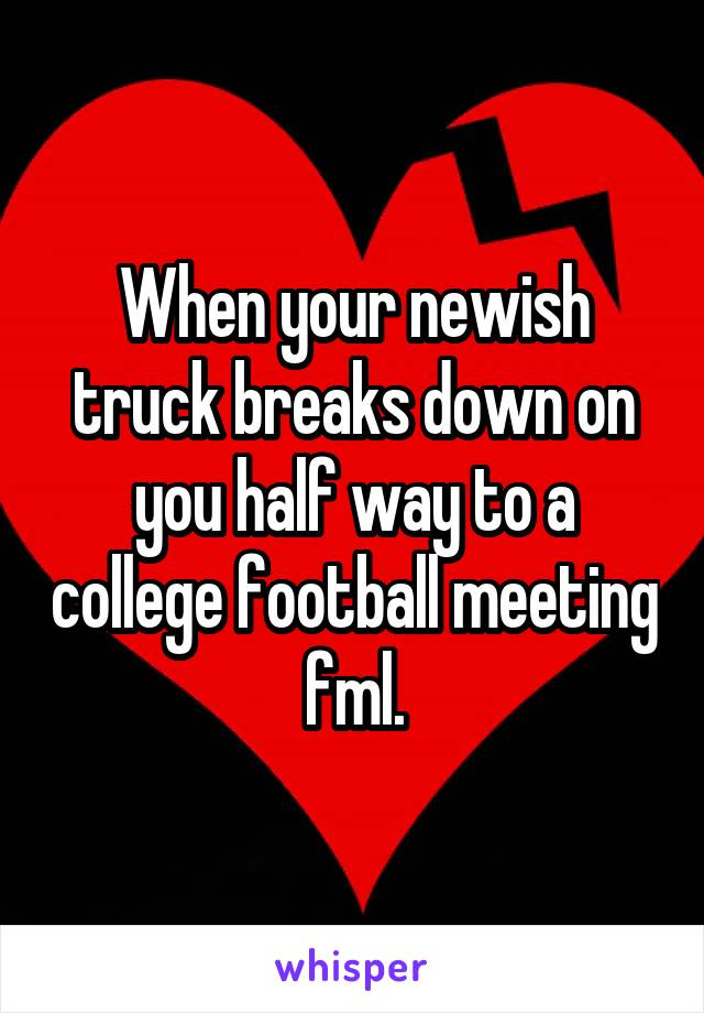 When your newish truck breaks down on you half way to a college football meeting fml.