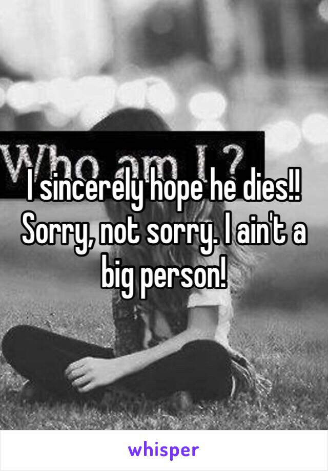 I sincerely hope he dies!! Sorry, not sorry. I ain't a big person!