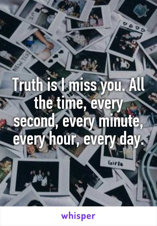 Truth is I miss you. All the time, every second, every minute, every hour, every day.