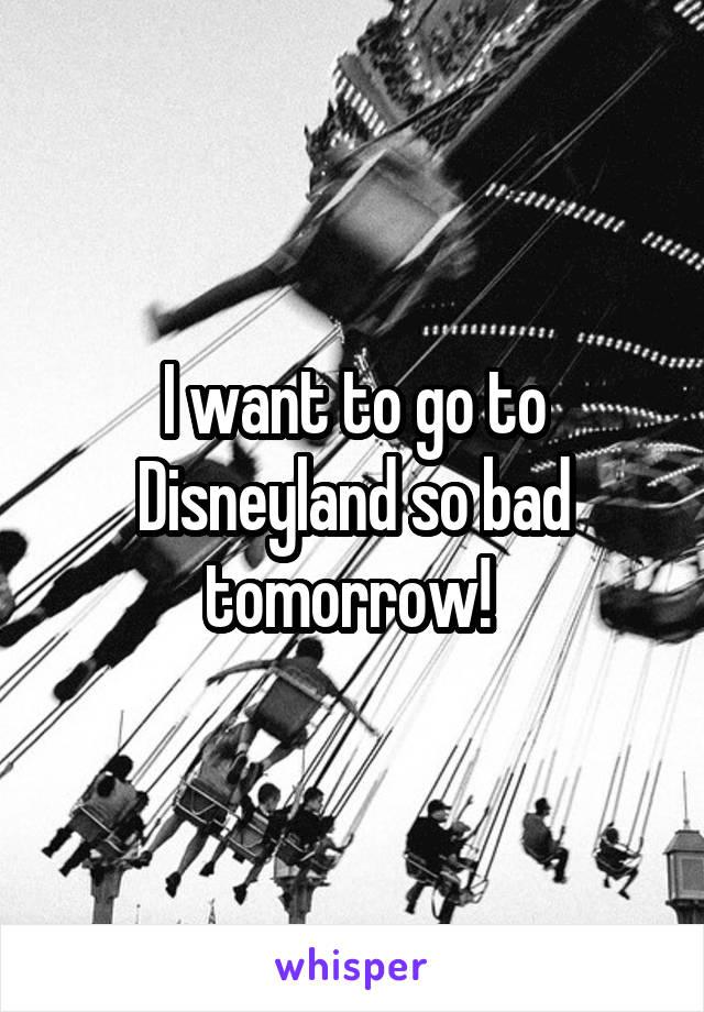 I want to go to Disneyland so bad tomorrow!