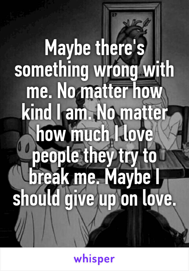 Maybe there's something wrong with me. No matter how kind I am. No matter how much I love people they try to break me. Maybe I should give up on love.